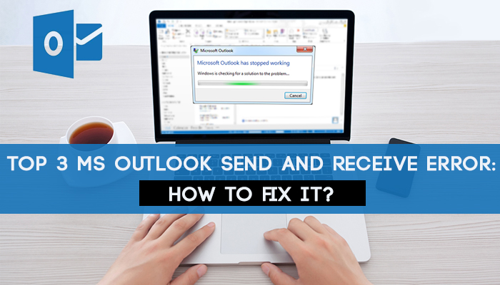 Top 3 MS Outlook send and receive error- How to fix it-